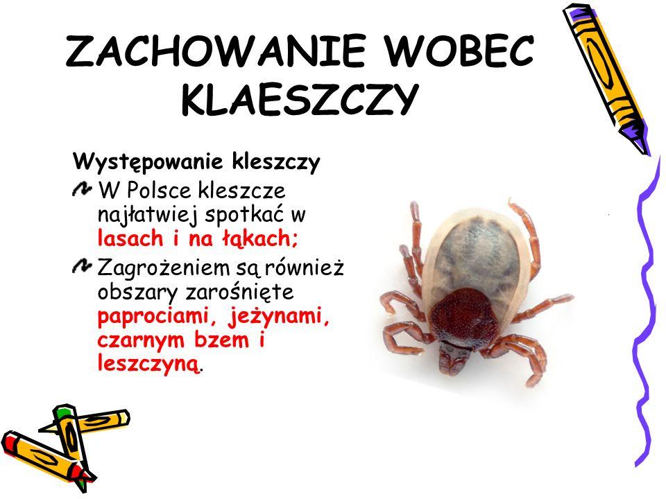 ZACHOWANIE WOBEC KLAESZCZY Występowanie kleszczy W Polsce kleszcze najłatwiej spotkać w lasach i na łąkach; Zagrożeniem są również obszary zarośnięte paprociami, jeżynami, czarnym bzem i leszczyną.