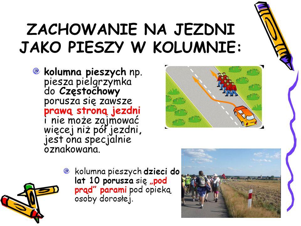ZACHOWANIE NA JEZDNI JAKO PIESZY W KOLUMNIE: kolumna pieszych np. piesza pielgrzymka do Częstochowy porusza się zawsze prawą stroną jezdni i nie może