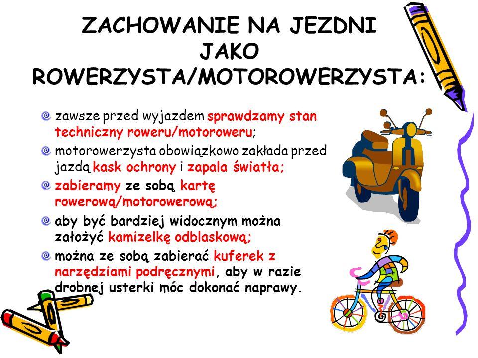 ZACHOWANIE NA JEZDNI JAKO ROWERZYSTA/MOTOROWERZYSTA: zawsze przed wyjazdem sprawdzamy stan techniczny roweru/motoroweru; motorowerzysta obowiązkowo za