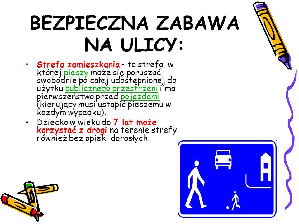 BEZPIECZNA ZABAWA NA ULICY: Strefa zamieszkania - to strefa, w której pieszy może się poruszać swobodnie po całej udostępnionej do użytku publicznego przestrzeni i ma pierwszeństwo przed pojazdami (kierujący musi ustąpić pieszemu w każdym wypadku).pieszypublicznego przestrzenipojazdami Dziecko w wieku do 7 lat może korzystać z drogi na terenie strefy również bez opieki dorosłych.