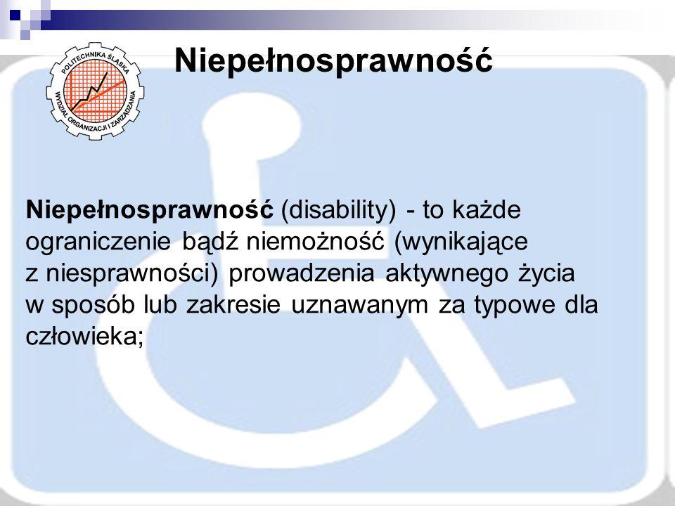 Niepełnosprawność Niepełnosprawność (disability) - to każde ograniczenie bądź niemożność (wynikające z niesprawności) prowadzenia aktywnego życia w sposób lub zakresie uznawanym za typowe dla człowieka;