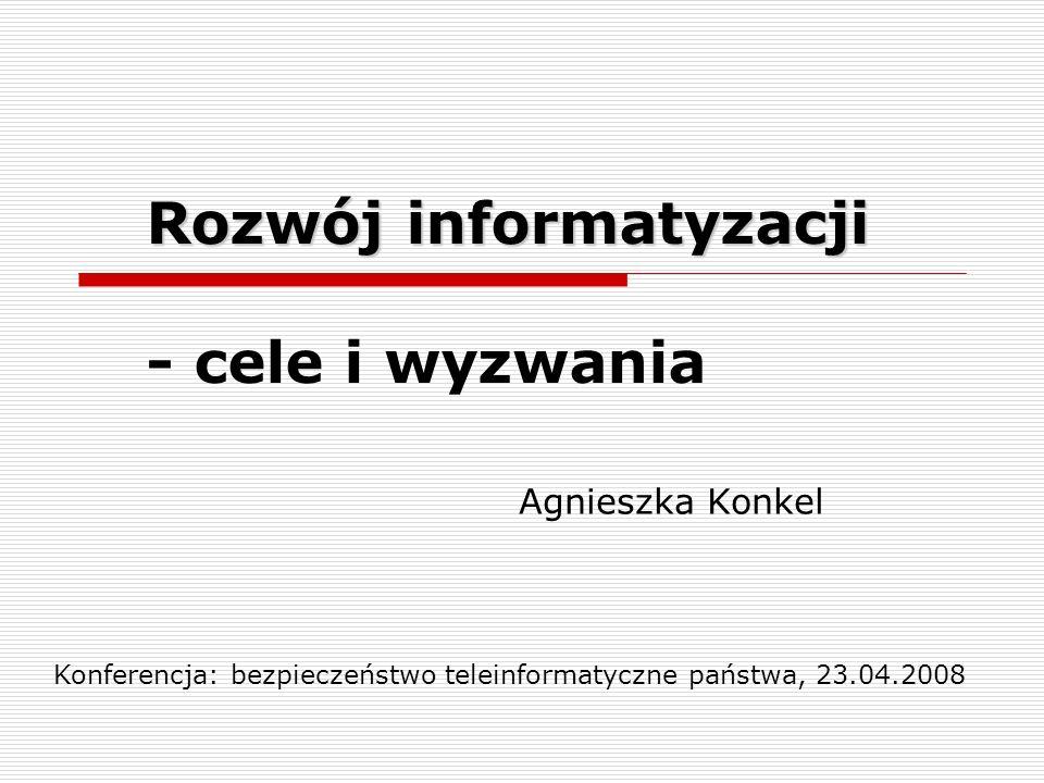 Rozwój informatyzacji Rozwój informatyzacji - cele i wyzwania Agnieszka Konkel Konferencja: bezpieczeństwo teleinformatyczne państwa, 23.04.2008