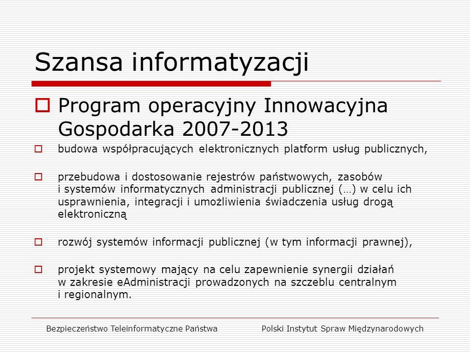 Szansa informatyzacji  Program operacyjny Innowacyjna Gospodarka 2007-2013  budowa współpracujących elektronicznych platform usług publicznych,  przebudowa i dostosowanie rejestrów państwowych, zasobów i systemów informatycznych administracji publicznej (…) w celu ich usprawnienia, integracji i umożliwienia świadczenia usług drogą elektroniczną  rozwój systemów informacji publicznej (w tym informacji prawnej),  projekt systemowy mający na celu zapewnienie synergii działań w zakresie eAdministracji prowadzonych na szczeblu centralnym i regionalnym.