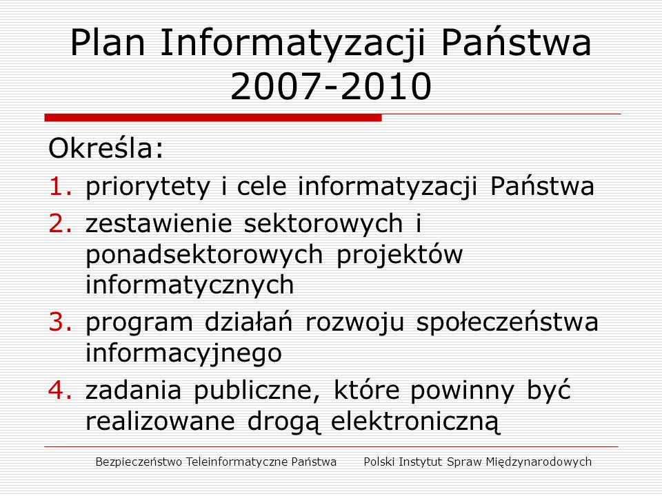 Plan Informatyzacji Państwa 2007-2010 Określa: 1.priorytety i cele informatyzacji Państwa 2.zestawienie sektorowych i ponadsektorowych projektów informatycznych 3.program działań rozwoju społeczeństwa informacyjnego 4.zadania publiczne, które powinny być realizowane drogą elektroniczną Bezpieczeństwo Teleinformatyczne Państwa Polski Instytut Spraw Międzynarodowych