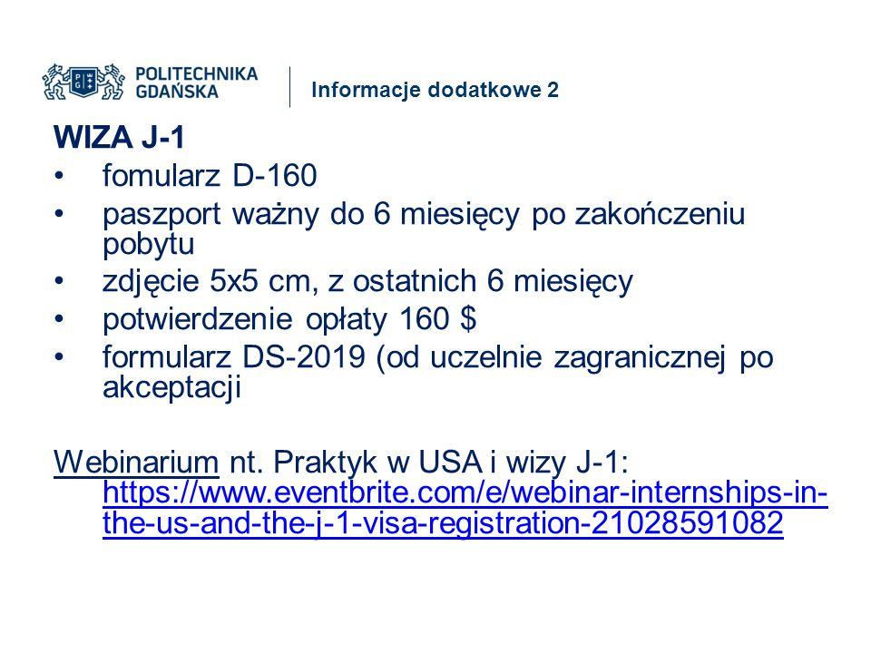Informacje dodatkowe 2 WIZA J-1 fomularz D-160 paszport ważny do 6 miesięcy po zakończeniu pobytu zdjęcie 5x5 cm, z ostatnich 6 miesięcy potwierdzenie opłaty 160 $ formularz DS-2019 (od uczelnie zagranicznej po akceptacji Webinarium nt.