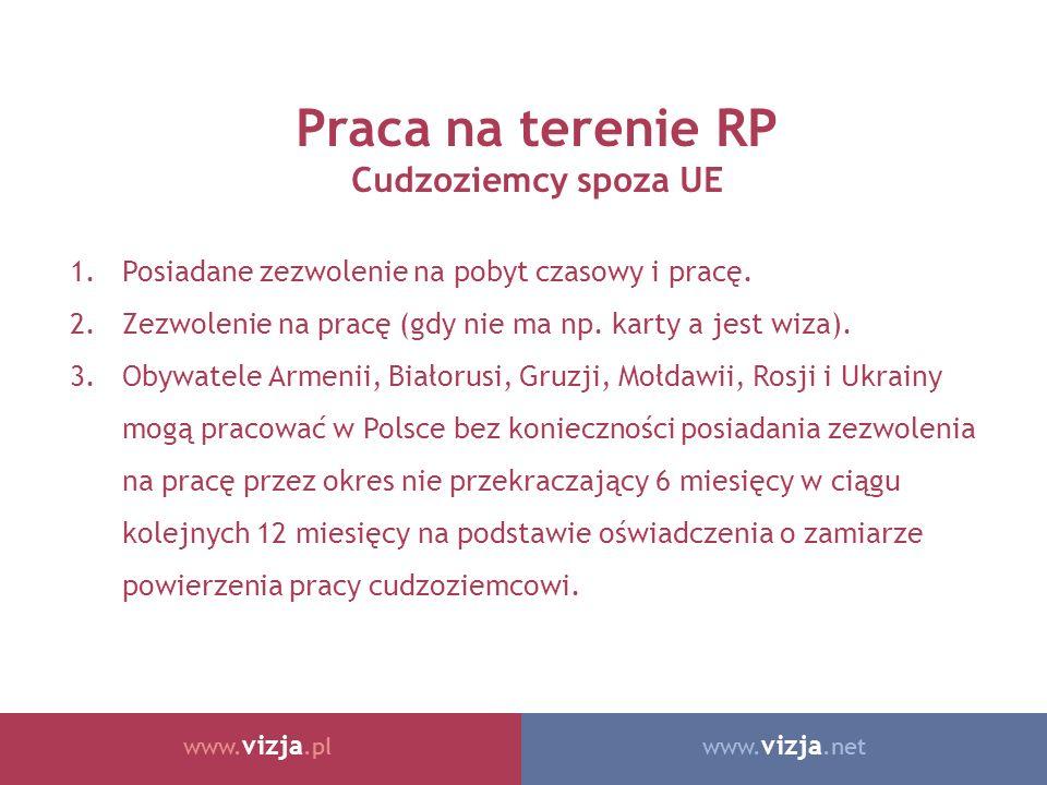 www. vizja.netwww. vizja.pl Praca na terenie RP Cudzoziemcy spoza UE 1.Posiadane zezwolenie na pobyt czasowy i pracę. 2.Zezwolenie na pracę (gdy nie m