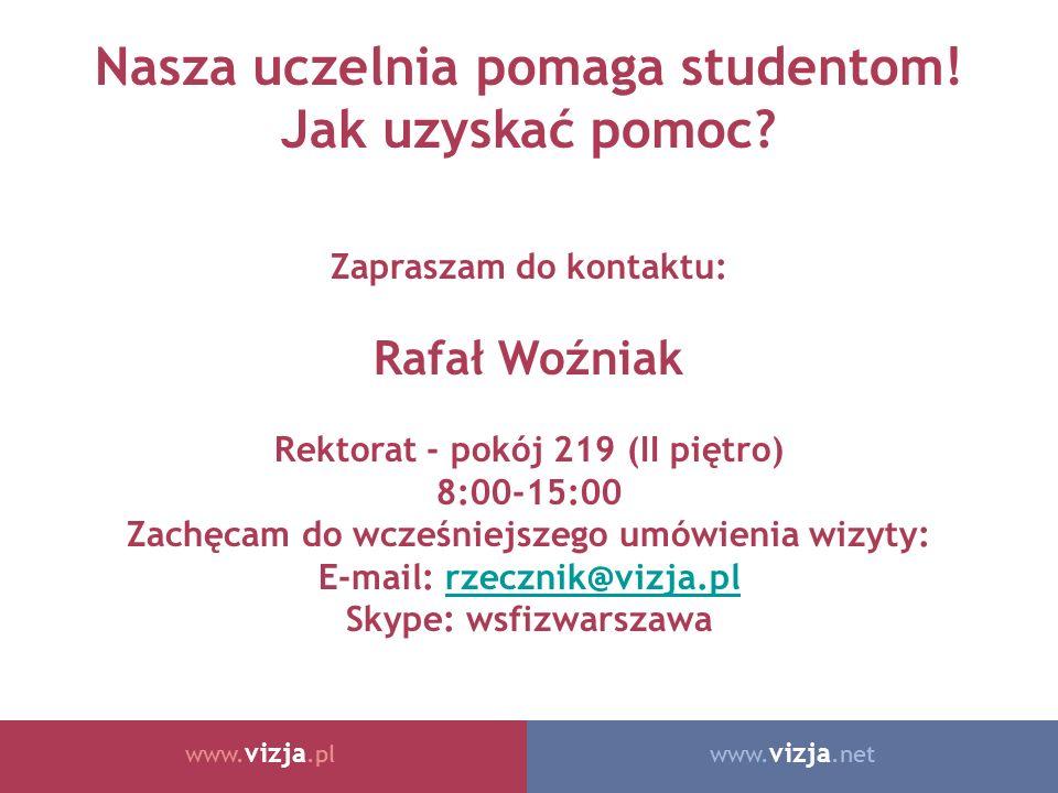 www. vizja.netwww. vizja.pl Nasza uczelnia pomaga studentom! Jak uzyskać pomoc? Zapraszam do kontaktu: Rafał Woźniak Rektorat - pokój 219 (II piętro)
