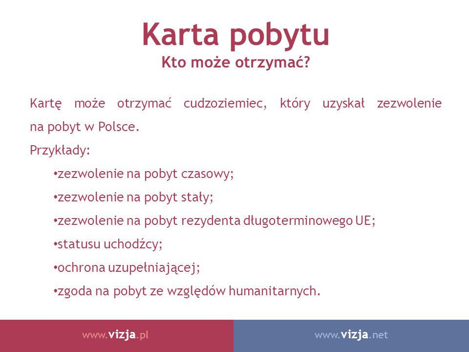 www. vizja.netwww. vizja.pl Karta pobytu Kto może otrzymać? Kartę może otrzymać cudzoziemiec, który uzyskał zezwolenie na pobyt w Polsce. Przykłady: z