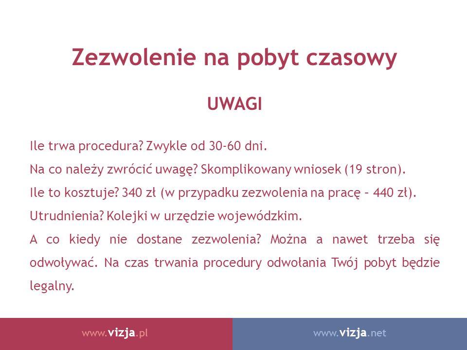 www. vizja.netwww. vizja.pl Zezwolenie na pobyt czasowy UWAGI Ile trwa procedura? Zwykle od 30-60 dni. Na co należy zwrócić uwagę? Skomplikowany wnios