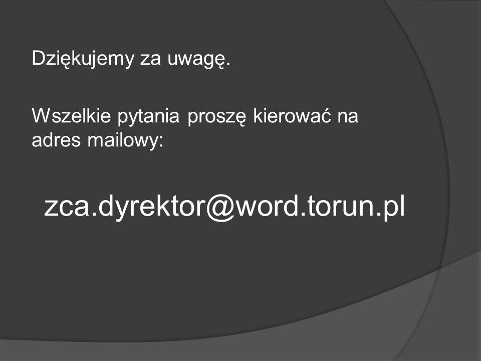 Dziękujemy za uwagę. Wszelkie pytania proszę kierować na adres mailowy: zca.dyrektor@word.torun.pl