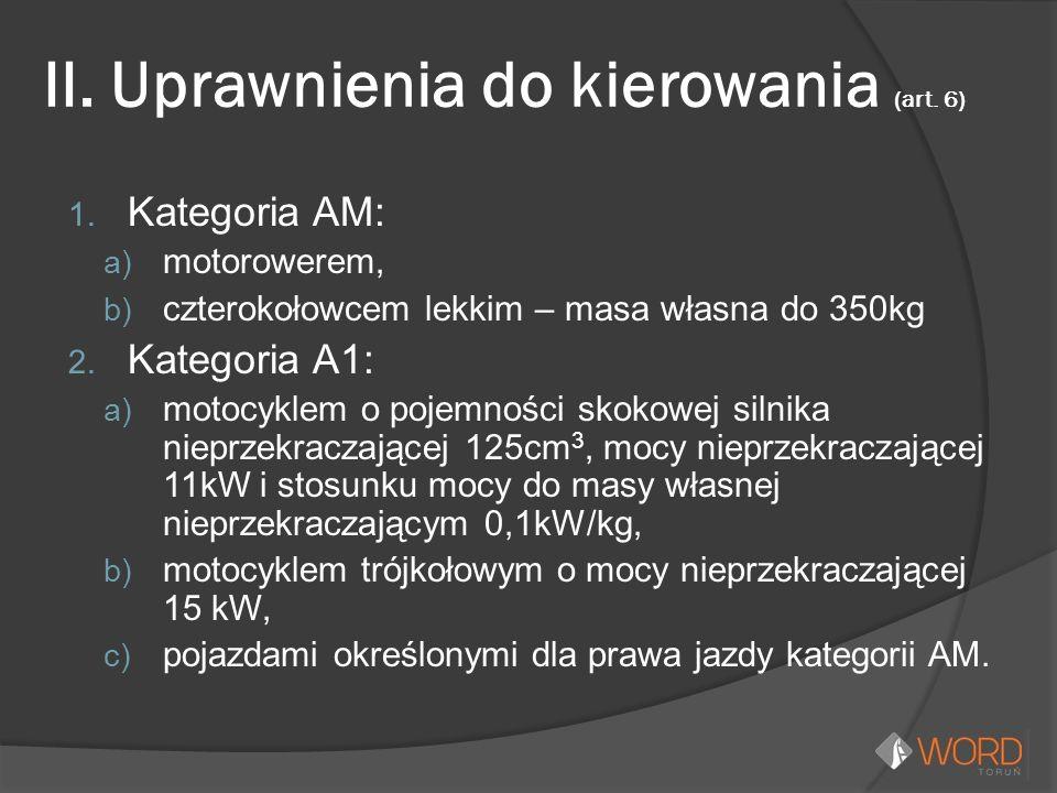 II. Uprawnienia do kierowania (art. 6) 1. Kategoria AM: a) motorowerem, b) czterokołowcem lekkim – masa własna do 350kg 2. Kategoria A1: a) motocyklem
