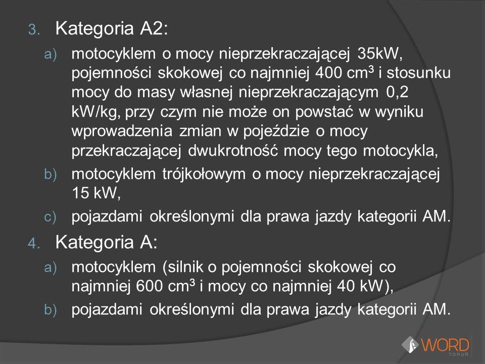 3. Kategoria A2: a) motocyklem o mocy nieprzekraczającej 35kW, pojemności skokowej co najmniej 400 cm 3 i stosunku mocy do masy własnej nieprzekraczaj