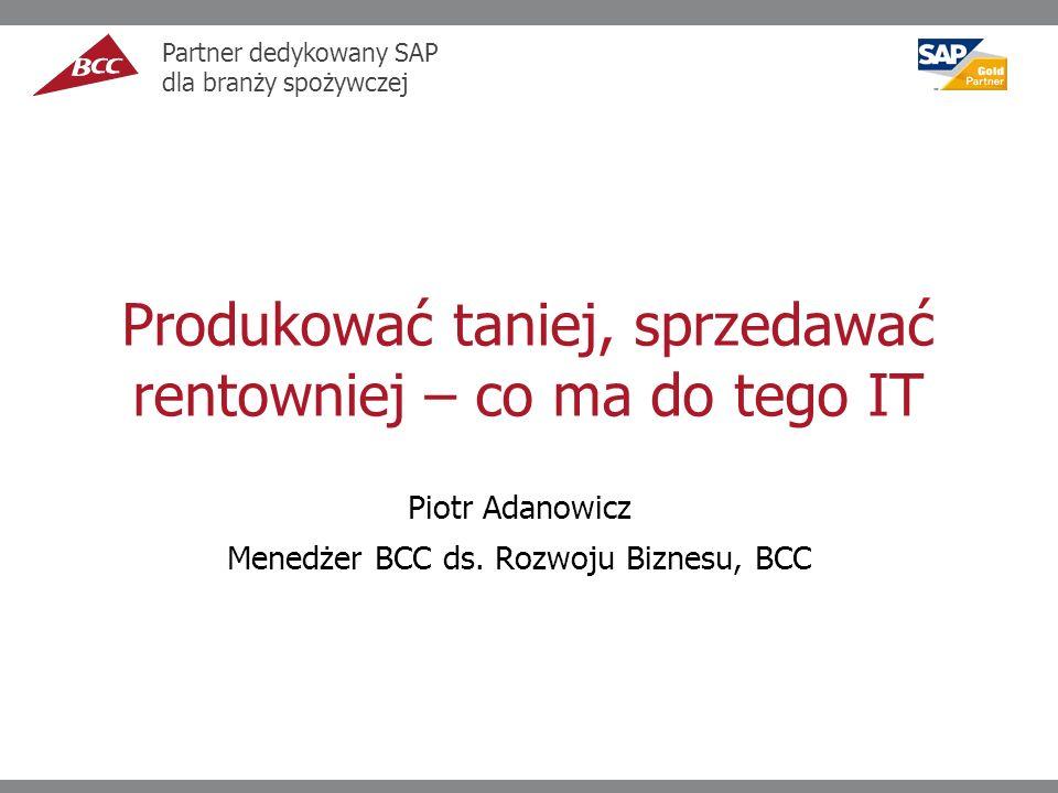 Produkować taniej, sprzedawać rentowniej – co ma do tego IT Piotr Adanowicz Menedżer BCC ds.