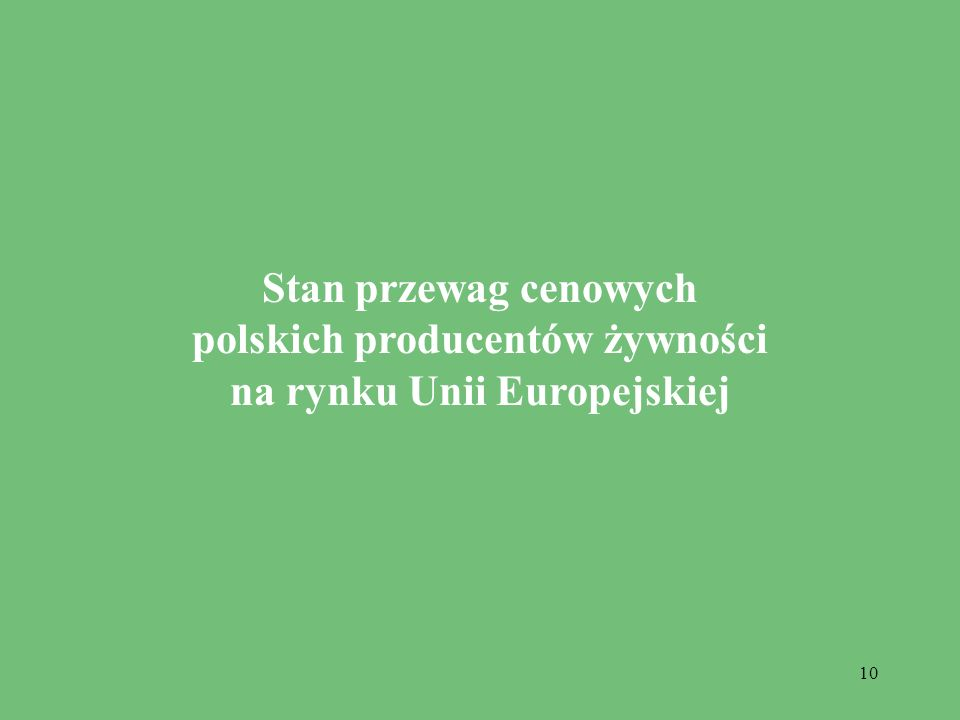 10 Stan przewag cenowych polskich producentów żywności na rynku Unii Europejskiej