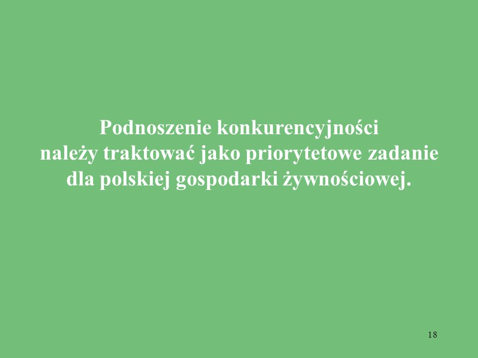 18 Podnoszenie konkurencyjności należy traktować jako priorytetowe zadanie dla polskiej gospodarki żywnościowej.
