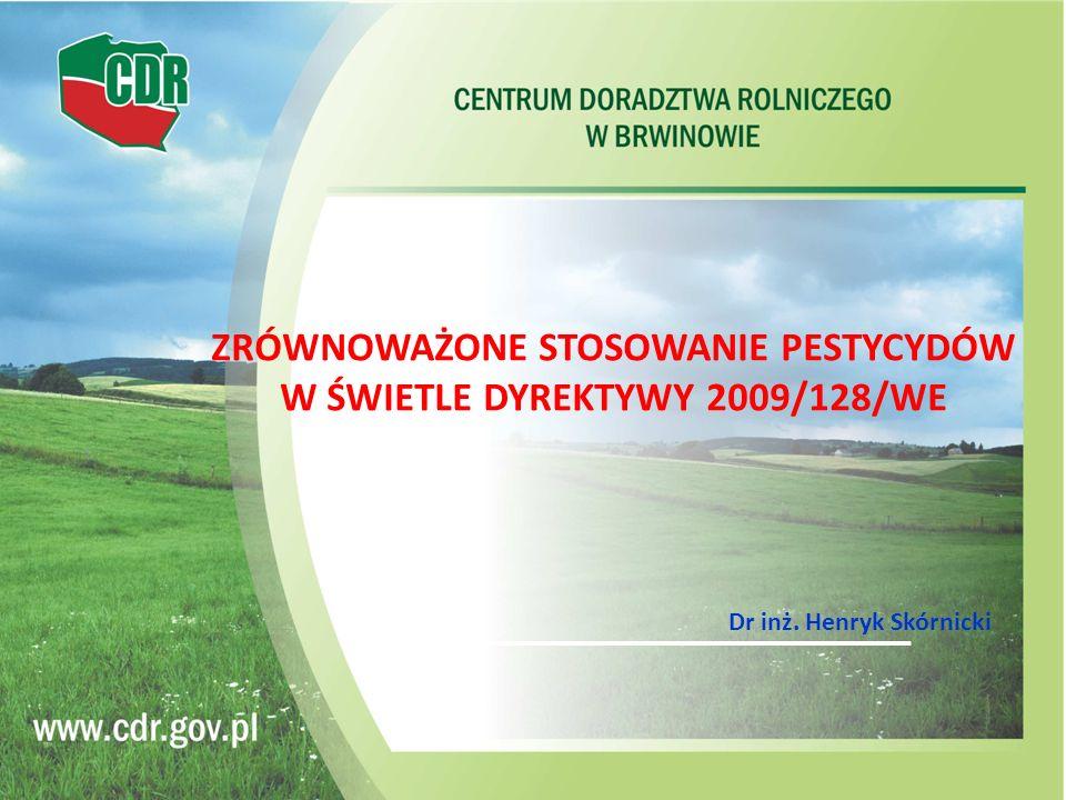 ZRÓWNOWAŻONE STOSOWANIE PESTYCYDÓW W ŚWIETLE DYREKTYWY 2009/128/WE Dr inż. Henryk Skórnicki