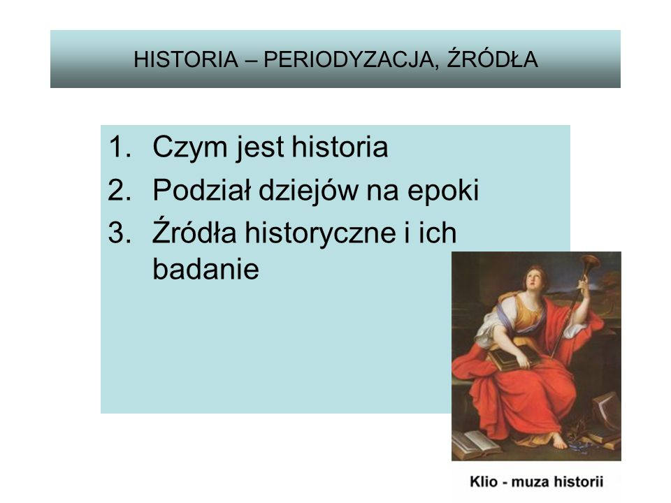 HISTORIA – PERIODYZACJA, ŹRÓDŁA 1.Czym jest historia 2.Podział dziejów na epoki 3.Źródła historyczne i ich badanie