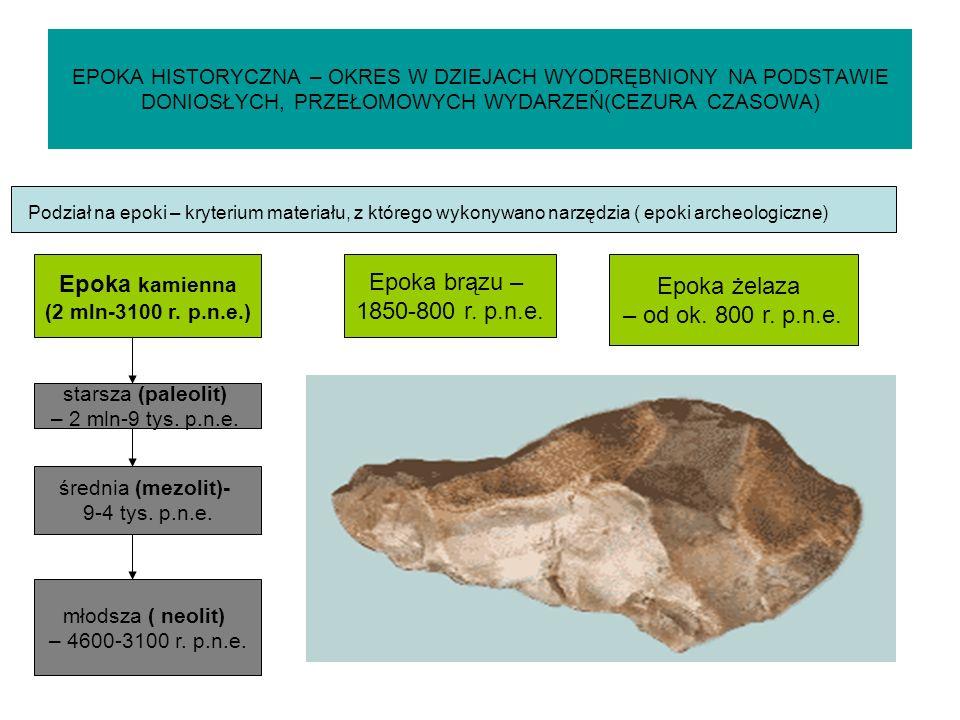 EPOKA HISTORYCZNA – OKRES W DZIEJACH WYODRĘBNIONY NA PODSTAWIE DONIOSŁYCH, PRZEŁOMOWYCH WYDARZEŃ(CEZURA CZASOWA) Podział na epoki – kryterium materiału, z którego wykonywano narzędzia ( epoki archeologiczne) Epoka kamienna (2 mln-3100 r.