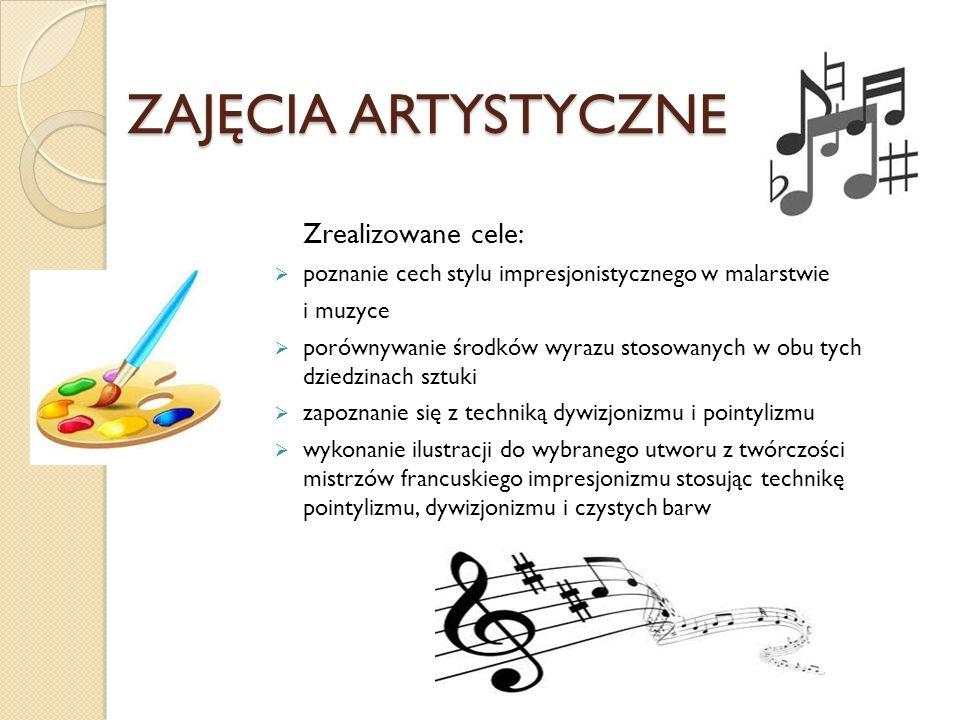 ZAJĘCIA ARTYSTYCZNE Zrealizowane cele:  poznanie cech stylu impresjonistycznego w malarstwie i muzyce  porównywanie środków wyrazu stosowanych w obu tych dziedzinach sztuki  zapoznanie się z techniką dywizjonizmu i pointylizmu  wykonanie ilustracji do wybranego utworu z twórczości mistrzów francuskiego impresjonizmu stosując technikę pointylizmu, dywizjonizmu i czystych barw