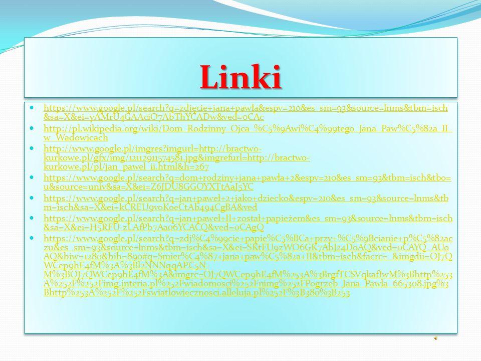 LinkiLinki https://www.google.pl/search q=zdjęcie+jana+pawła&espv=210&es_sm=93&source=lnms&tbm=isch &sa=X&ei=yAMrU4GAAciO7AbThYCADw&ved=0CAc https://www.google.pl/search q=zdjęcie+jana+pawła&espv=210&es_sm=93&source=lnms&tbm=isch &sa=X&ei=yAMrU4GAAciO7AbThYCADw&ved=0CAc http://pl.wikipedia.org/wiki/Dom_Rodzinny_Ojca_%C5%9Awi%C4%99tego_Jana_Paw%C5%82a_II_ w_Wadowicach http://pl.wikipedia.org/wiki/Dom_Rodzinny_Ojca_%C5%9Awi%C4%99tego_Jana_Paw%C5%82a_II_ w_Wadowicach http://www.google.pl/imgres imgurl=http://bractwo- kurkowe.pl/gfx/img/12112911574581.jpg&imgrefurl=http://bractwo- kurkowe.pl/pl/jan_pawel_ii.html&h=267 http://www.google.pl/imgres imgurl=http://bractwo- kurkowe.pl/gfx/img/12112911574581.jpg&imgrefurl=http://bractwo- kurkowe.pl/pl/jan_pawel_ii.html&h=267 https://www.google.pl/search q=dom+rodziny+jana+pawła+2&espv=210&es_sm=93&tbm=isch&tbo= u&source=univ&sa=X&ei=Z6JDU8GGOYXTtAaJ5YC https://www.google.pl/search q=dom+rodziny+jana+pawła+2&espv=210&es_sm=93&tbm=isch&tbo= u&source=univ&sa=X&ei=Z6JDU8GGOYXTtAaJ5YC https://www.google.pl/search q=jan+paweł+2+jako+dziecko&espv=210&es_sm=93&source=lnms&tb m=isch&sa=X&ei=kCREU9voKoeCtAb494CgBA&ved https://www.google.pl/search q=jan+paweł+2+jako+dziecko&espv=210&es_sm=93&source=lnms&tb m=isch&sa=X&ei=kCREU9voKoeCtAb494CgBA&ved https://www.google.pl/search q=jan+paweł+II+został+papieżem&es_sm=93&source=lnms&tbm=isch &sa=X&ei=H5RFU-zLAfPb7Aa06YCACQ&ved=0CAgQ https://www.google.pl/search q=jan+paweł+II+został+papieżem&es_sm=93&source=lnms&tbm=isch &sa=X&ei=H5RFU-zLAfPb7Aa06YCACQ&ved=0CAgQ https://www.google.pl/search q=zdj%C4%99cie+papie%C5%BCa+przy+%C5%9Bcianie+p%C5%82ac zu&es_sm=93&source=lnms&tbm=isch&sa=X&ei=SKtFU9zWO6GK7AbJ24DoAQ&ved=0CAYQ_AUo AQ&biw=1280&bih=890#q=Smier%C4%87+jana+paw%C5%82a+II&tbm=isch&facrc=_&imgdii=OJ7Q WCep9hE4fM%3A%3Bl2NNNqqAPC5N- M%3BOJ7QWCep9hE4fM%3A&imgrc=OJ7QWCep9hE4fM%253A%3BrgfTCSVqkafIwM%3Bhttp%253 A%252F%252Fimg.interia.pl%252Fwiadomosci%252Fnimg%252FPogrzeb_Jana_Pawla_665308.jpg%3 Bh