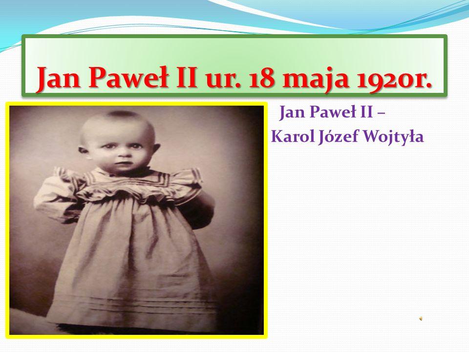 Jan Paweł II ur. 18 maja 1920r. Jan Paweł II – Karol Józef Wojtyła Wojtyła