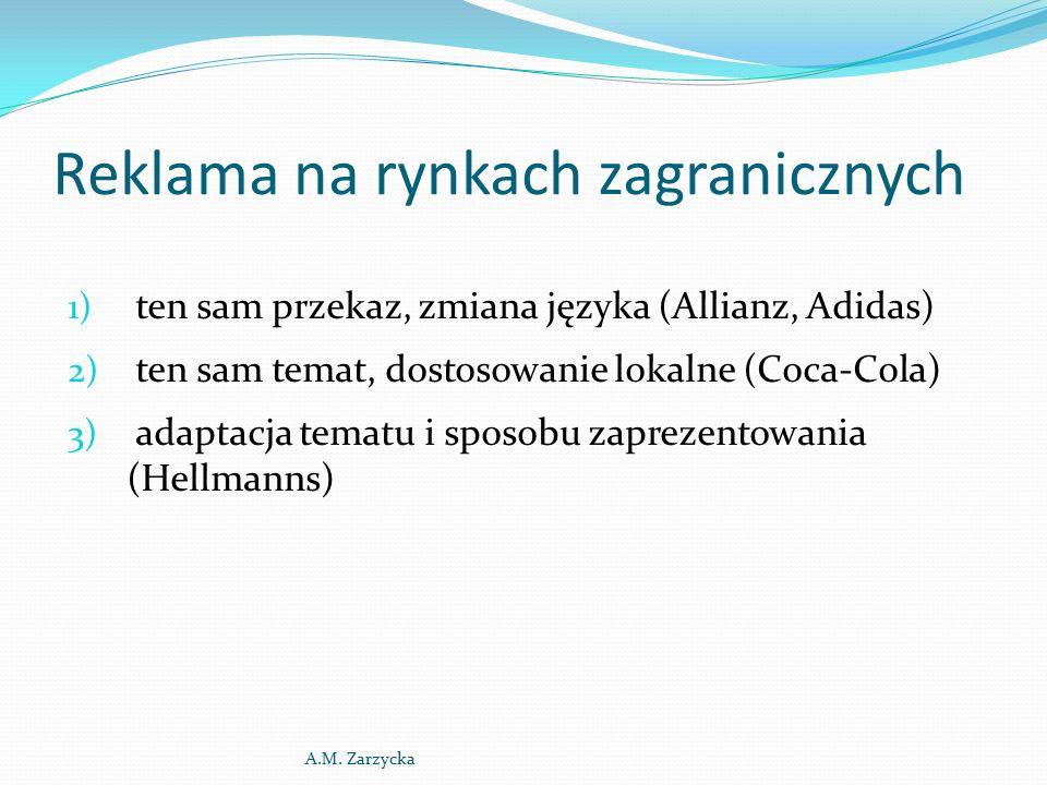 Reklama na rynkach zagranicznych 1) ten sam przekaz, zmiana języka (Allianz, Adidas) 2) ten sam temat, dostosowanie lokalne (Coca-Cola) 3) adaptacja tematu i sposobu zaprezentowania (Hellmanns) A.M.