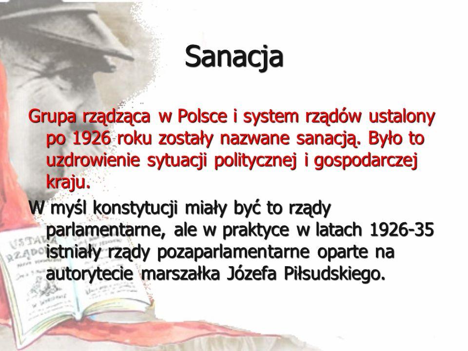 Sanacja Grupa rządząca w Polsce i system rządów ustalony po 1926 roku zostały nazwane sanacją. Było to uzdrowienie sytuacji politycznej i gospodarczej