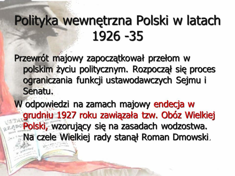 Polityka wewnętrzna Polski w latach 1926 -35 Przewrót majowy zapoczątkował przełom w polskim życiu politycznym. Rozpoczął się proces ograniczania funk