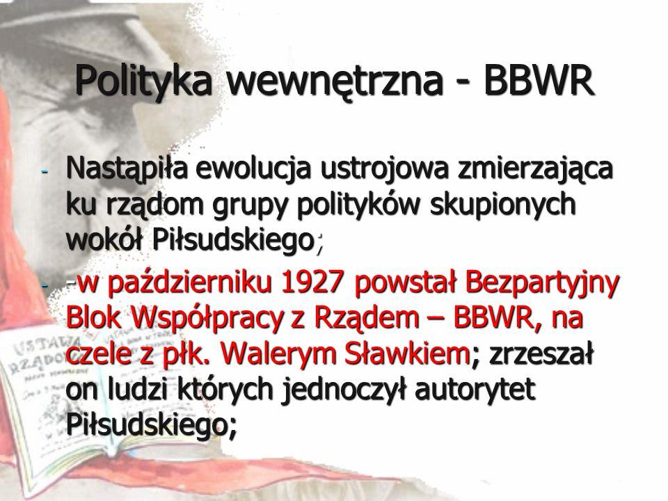 Polityka wewnętrzna - BBWR - Nastąpiła ewolucja ustrojowa zmierzająca ku rządom grupy polityków skupionych wokół Piłsudskiego; - -w październiku 1927