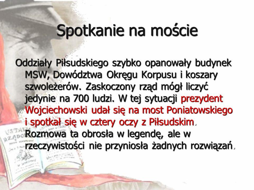 Spotkanie na moście Oddziały Piłsudskiego szybko opanowały budynek MSW, Dowództwa Okręgu Korpusu i koszary szwoleżerów. Zaskoczony rząd mógł liczyć je