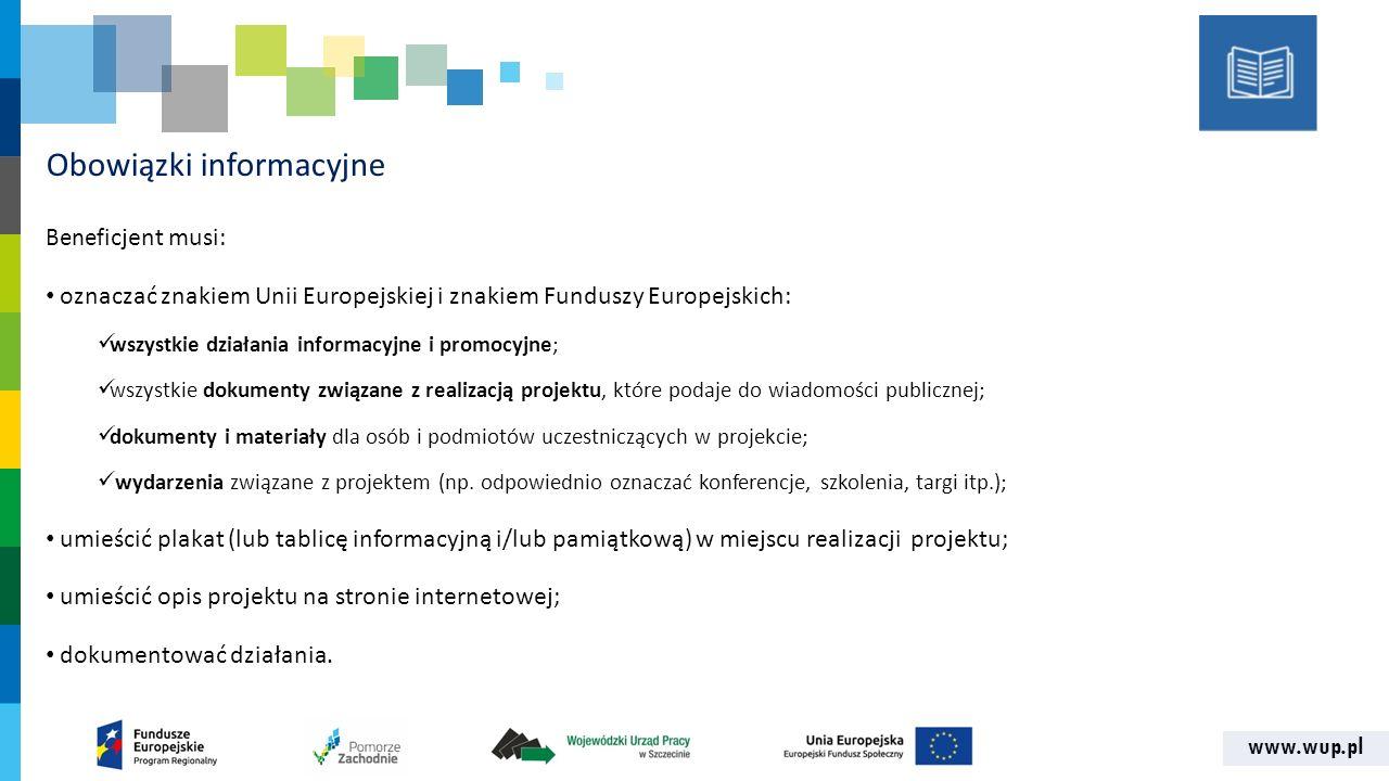 www.wup.pl Obowiązki informacyjne Benef icjent musi: oznaczać znakiem Unii Europejskiej i znakiem Funduszy Europejskich: wszystkie działania informacy