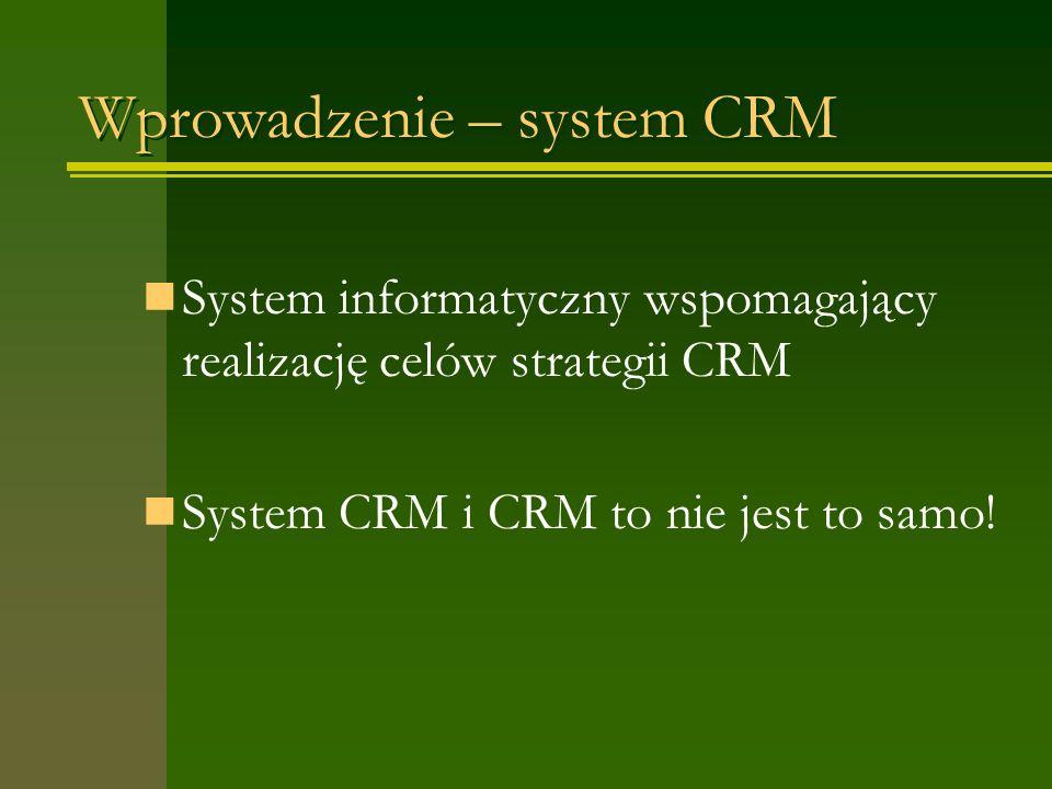 Wprowadzenie – system CRM System informatyczny wspomagający realizację celów strategii CRM System CRM i CRM to nie jest to samo!