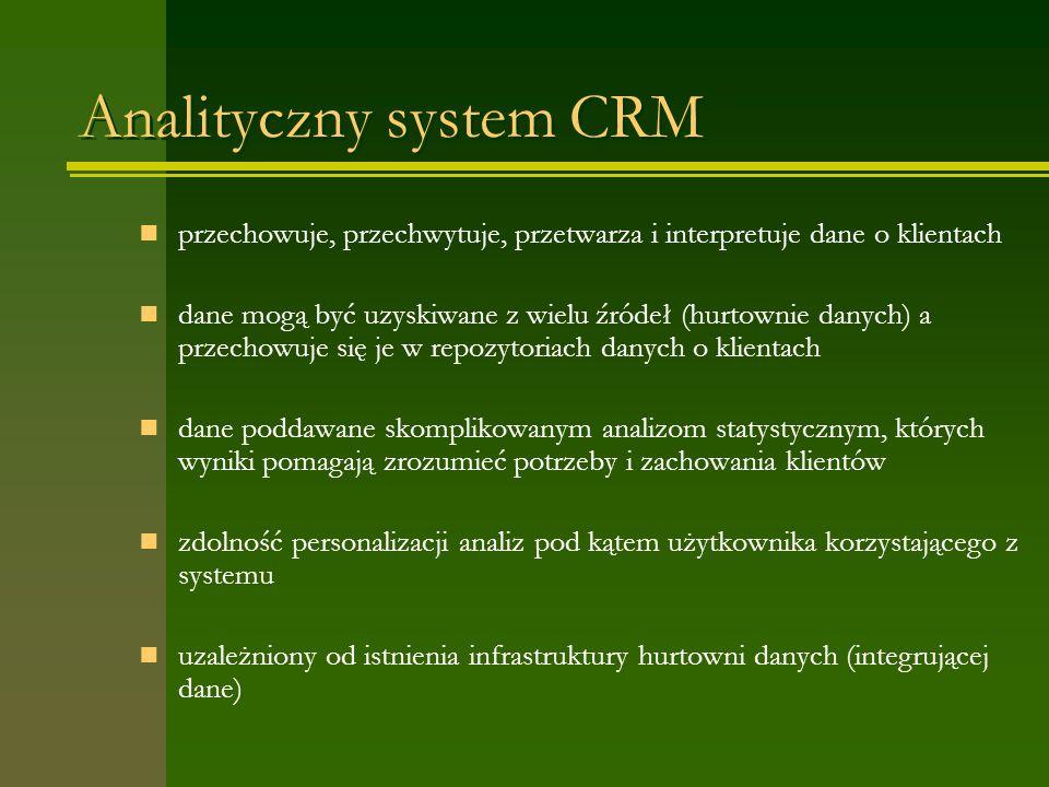 Analityczny system CRM przechowuje, przechwytuje, przetwarza i interpretuje dane o klientach dane mogą być uzyskiwane z wielu źródeł (hurtownie danych) a przechowuje się je w repozytoriach danych o klientach dane poddawane skomplikowanym analizom statystycznym, których wyniki pomagają zrozumieć potrzeby i zachowania klientów zdolność personalizacji analiz pod kątem użytkownika korzystającego z systemu uzależniony od istnienia infrastruktury hurtowni danych (integrującej dane)