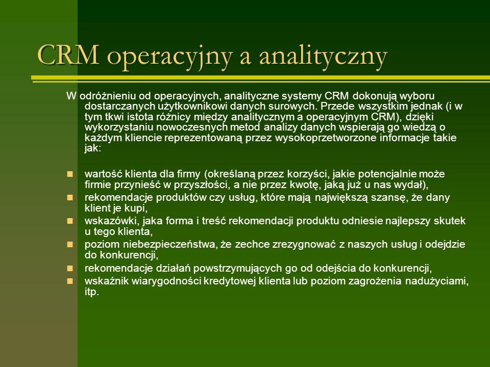 CRM operacyjny a analityczny W odróżnieniu od operacyjnych, analityczne systemy CRM dokonują wyboru dostarczanych użytkownikowi danych surowych. Przed
