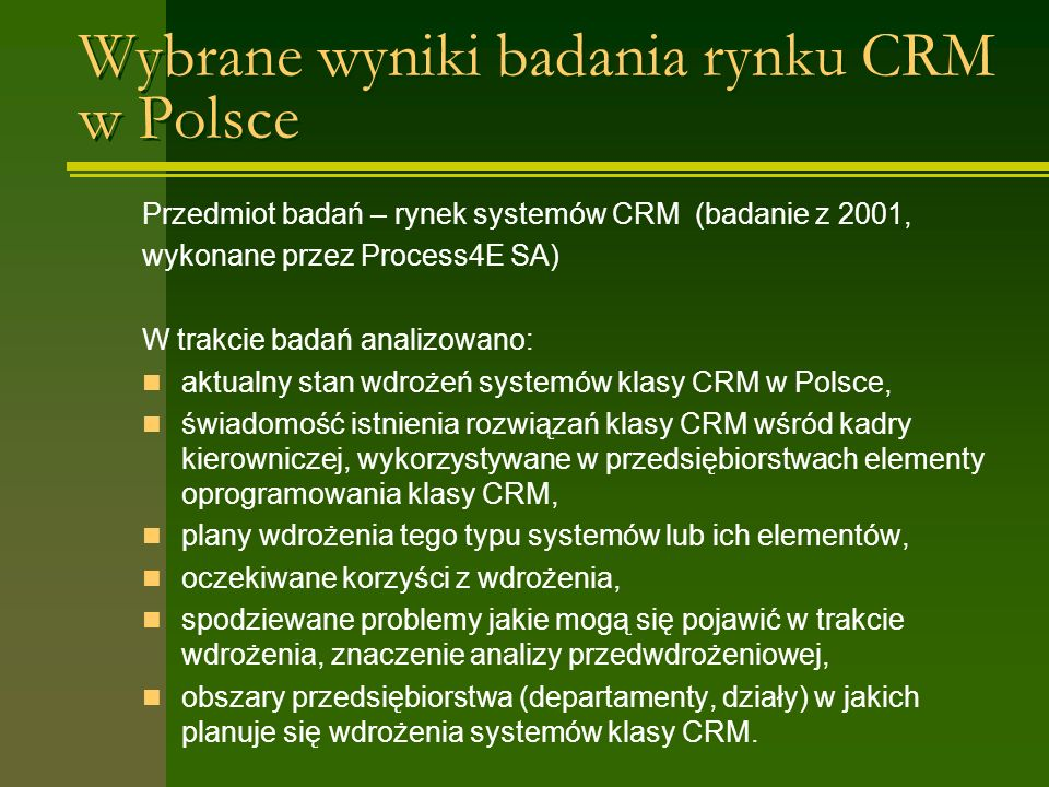 Wybrane wyniki badania rynku CRM w Polsce Przedmiot badań – rynek systemów CRM (badanie z 2001, wykonane przez Process4E SA) W trakcie badań analizowano: aktualny stan wdrożeń systemów klasy CRM w Polsce, świadomość istnienia rozwiązań klasy CRM wśród kadry kierowniczej, wykorzystywane w przedsiębiorstwach elementy oprogramowania klasy CRM, plany wdrożenia tego typu systemów lub ich elementów, oczekiwane korzyści z wdrożenia, spodziewane problemy jakie mogą się pojawić w trakcie wdrożenia, znaczenie analizy przedwdrożeniowej, obszary przedsiębiorstwa (departamenty, działy) w jakich planuje się wdrożenia systemów klasy CRM.