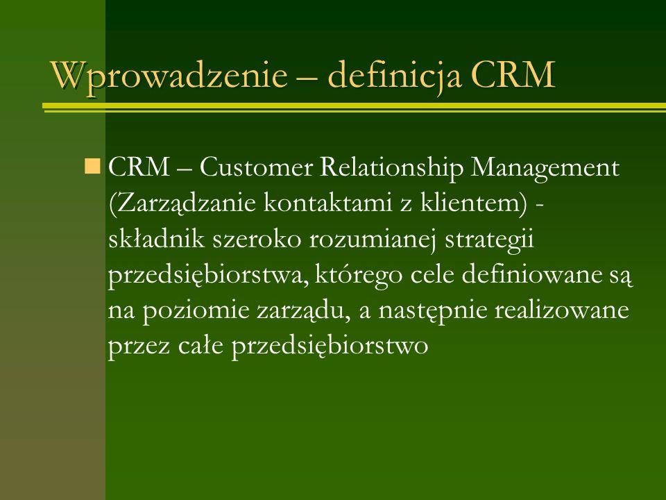 Wprowadzenie – definicja CRM CRM – Customer Relationship Management (Zarządzanie kontaktami z klientem) - składnik szeroko rozumianej strategii przedsiębiorstwa, którego cele definiowane są na poziomie zarządu, a następnie realizowane przez całe przedsiębiorstwo