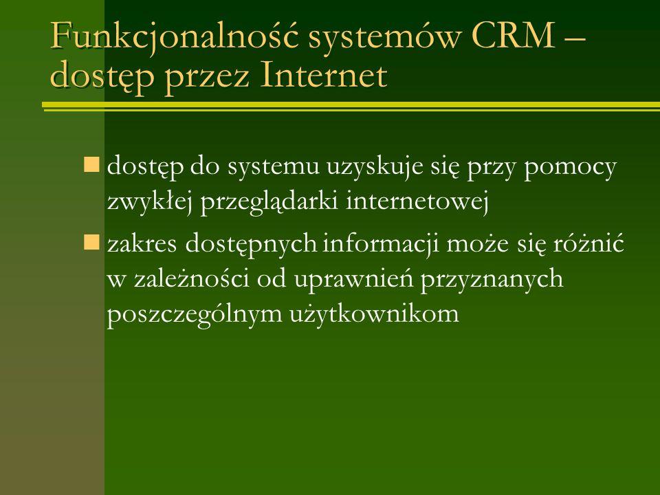 Funkcjonalność systemów CRM – dostęp przez Internet dostęp do systemu uzyskuje się przy pomocy zwykłej przeglądarki internetowej zakres dostępnych informacji może się różnić w zależności od uprawnień przyznanych poszczególnym użytkownikom