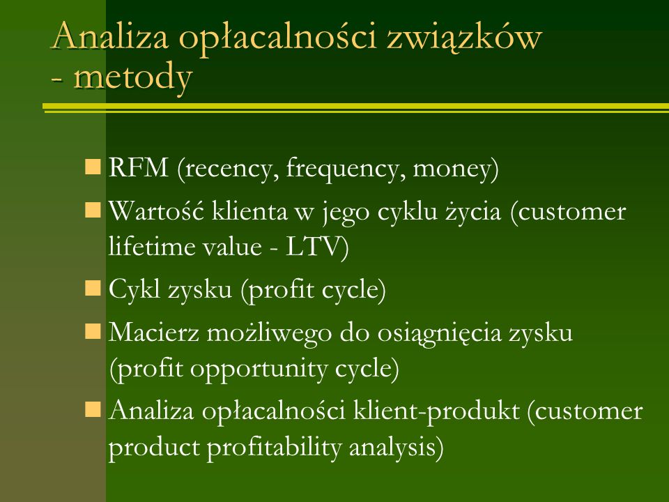Analiza opłacalności związków - metody RFM (recency, frequency, money) Wartość klienta w jego cyklu życia (customer lifetime value - LTV) Cykl zysku (profit cycle) Macierz możliwego do osiągnięcia zysku (profit opportunity cycle) Analiza opłacalności klient-produkt (customer product profitability analysis)