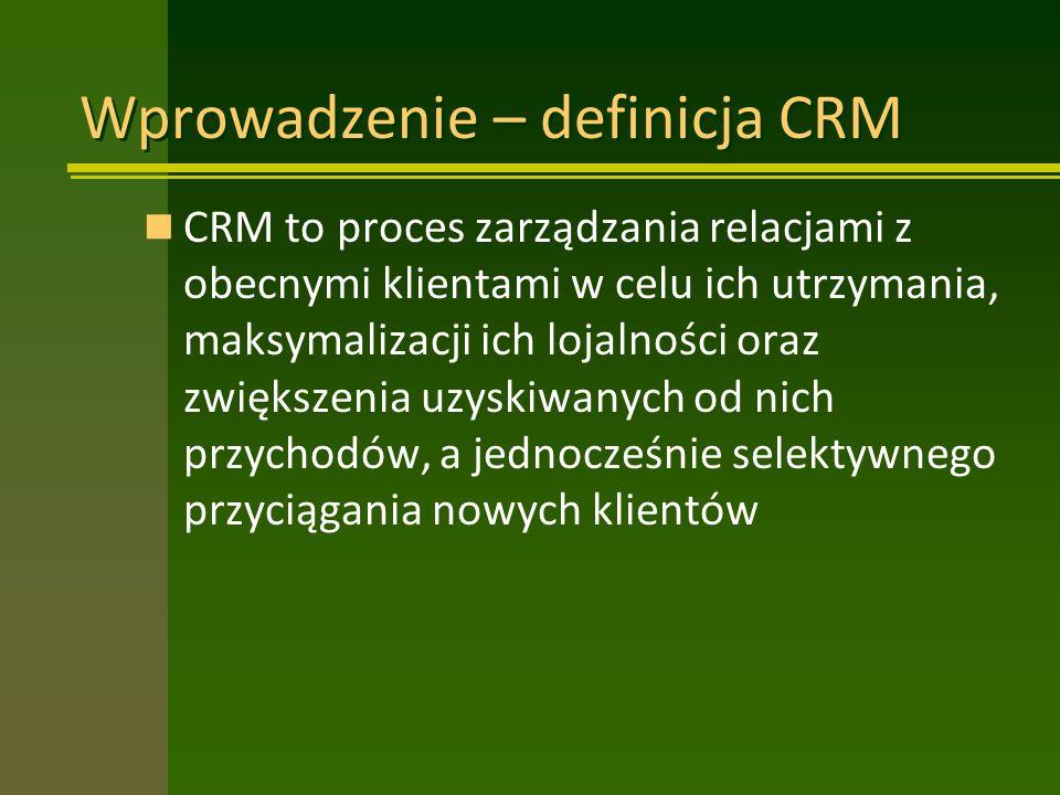 Wprowadzenie – definicja CRM CRM to proces zarządzania relacjami z obecnymi klientami w celu ich utrzymania, maksymalizacji ich lojalności oraz zwiększenia uzyskiwanych od nich przychodów, a jednocześnie selektywnego przyciągania nowych klientów