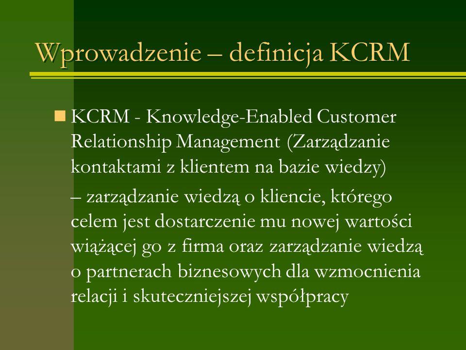 Wprowadzenie – definicja KCRM KCRM - Knowledge-Enabled Customer Relationship Management (Zarządzanie kontaktami z klientem na bazie wiedzy) – zarządzanie wiedzą o kliencie, którego celem jest dostarczenie mu nowej wartości wiążącej go z firma oraz zarządzanie wiedzą o partnerach biznesowych dla wzmocnienia relacji i skuteczniejszej współpracy