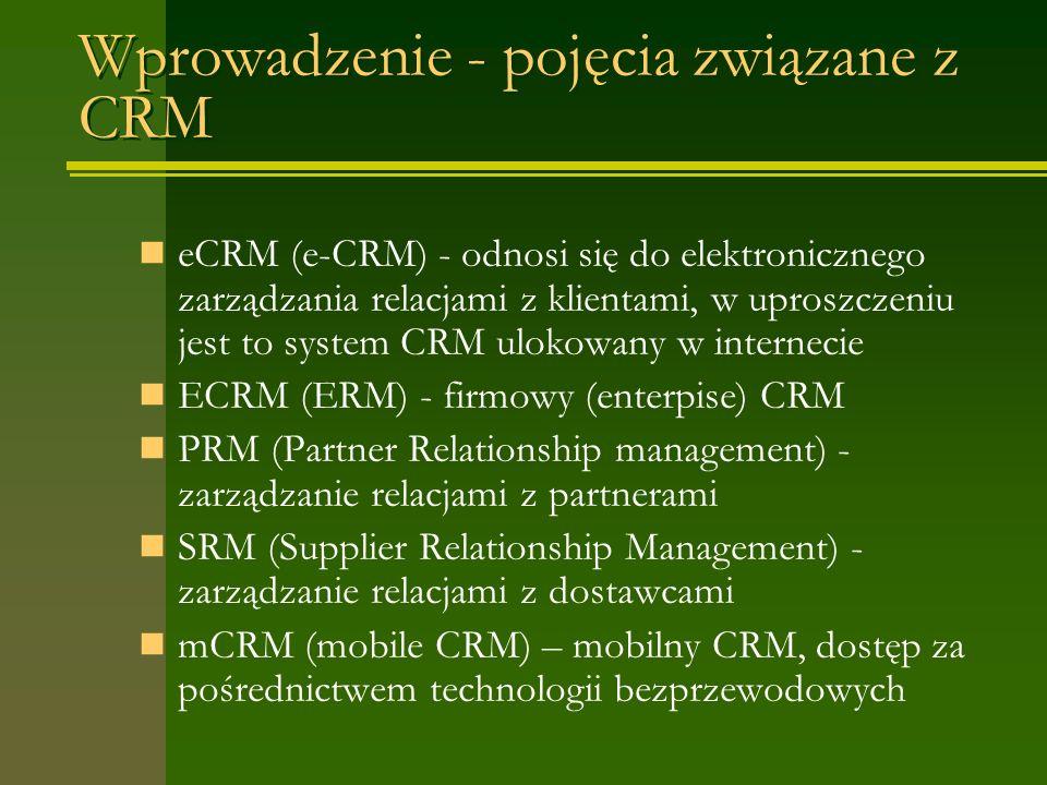 Wprowadzenie - pojęcia związane z CRM eCRM (e-CRM) - odnosi się do elektronicznego zarządzania relacjami z klientami, w uproszczeniu jest to system CRM ulokowany w internecie ECRM (ERM) - firmowy (enterpise) CRM PRM (Partner Relationship management) - zarządzanie relacjami z partnerami SRM (Supplier Relationship Management) - zarządzanie relacjami z dostawcami mCRM (mobile CRM) – mobilny CRM, dostęp za pośrednictwem technologii bezprzewodowych