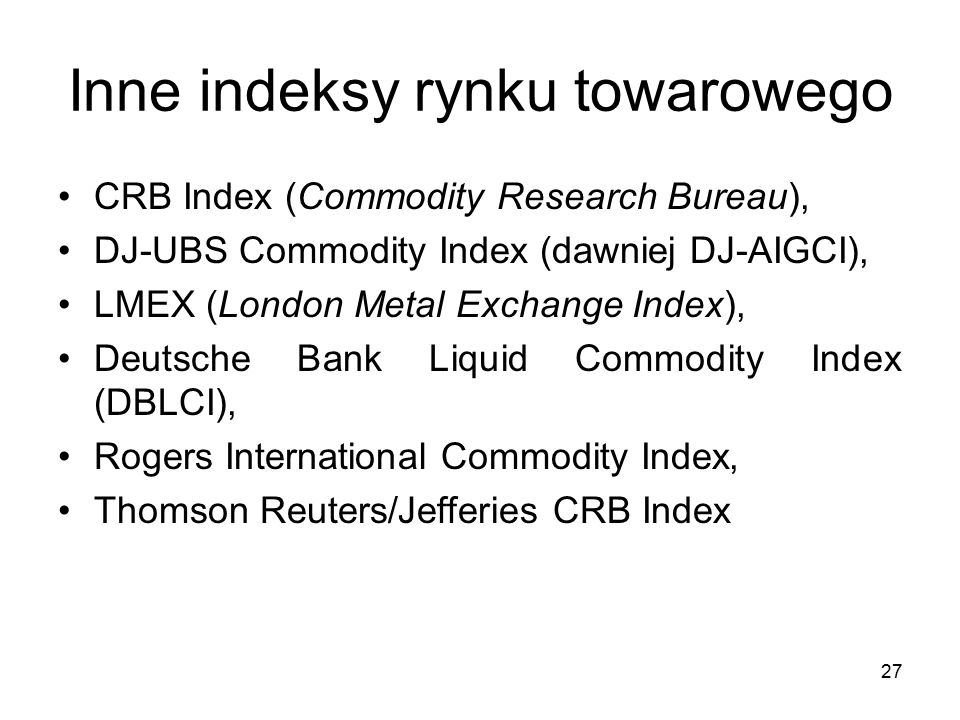 27 Inne indeksy rynku towarowego CRB Index (Commodity Research Bureau), DJ-UBS Commodity Index (dawniej DJ-AIGCI), LMEX (London Metal Exchange Index), Deutsche Bank Liquid Commodity Index (DBLCI), Rogers International Commodity Index, Thomson Reuters/Jefferies CRB Index
