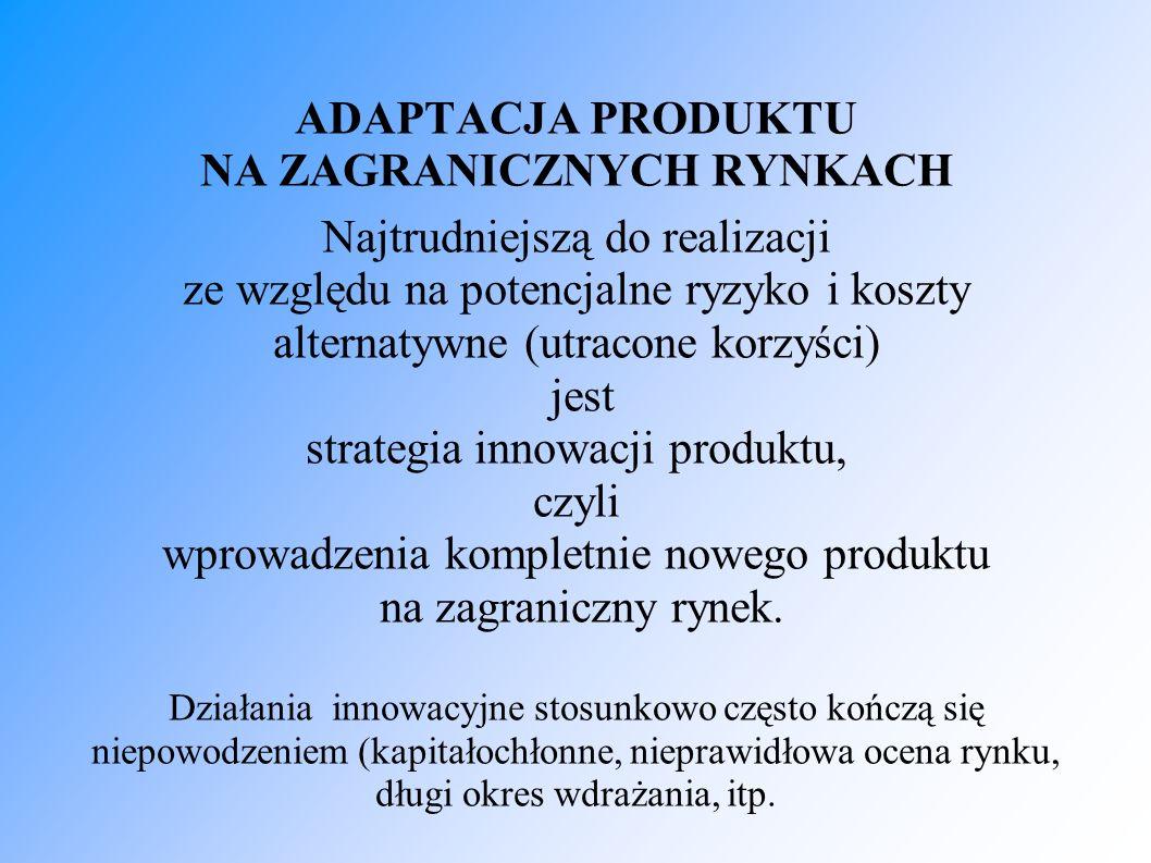ADAPTACJA PRODUKTU NA ZAGRANICZNYCH RYNKACH Najtrudniejszą do realizacji ze względu na potencjalne ryzyko i koszty alternatywne (utracone korzyści) jest strategia innowacji produktu, czyli wprowadzenia kompletnie nowego produktu na zagraniczny rynek.
