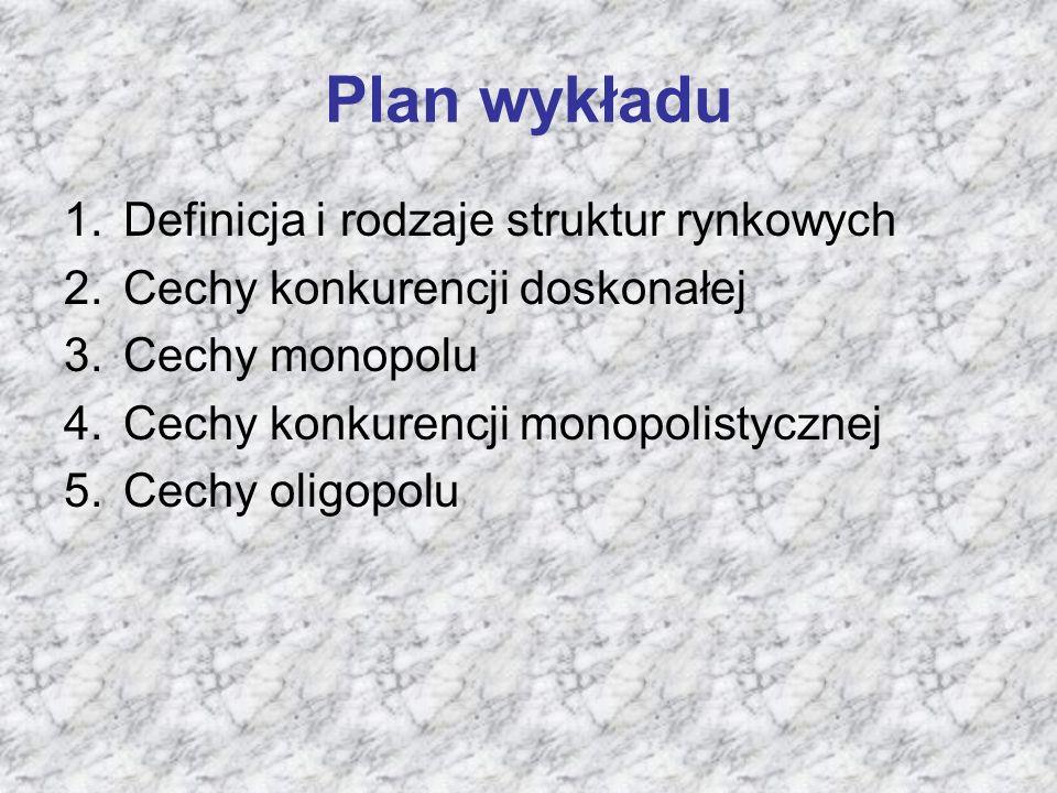 Plan wykładu 1.Definicja i rodzaje struktur rynkowych 2.Cechy konkurencji doskonałej 3.Cechy monopolu 4.Cechy konkurencji monopolistycznej 5.Cechy oligopolu