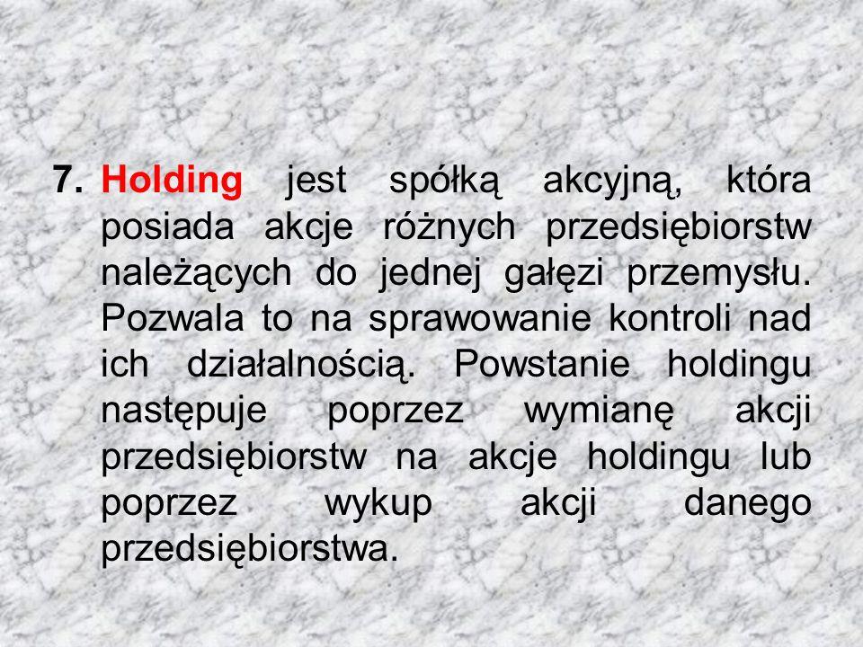 7.Holding jest spółką akcyjną, która posiada akcje różnych przedsiębiorstw należących do jednej gałęzi przemysłu.