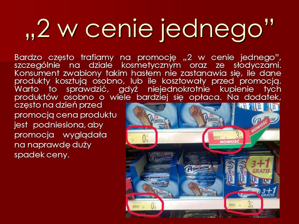 """""""2 w cenie jednego"""" Bardzo często trafiamy na promocję """"2 w cenie jednego"""", szczególnie na dziale kosmetycznym oraz ze słodyczami. Konsument zwabiony"""