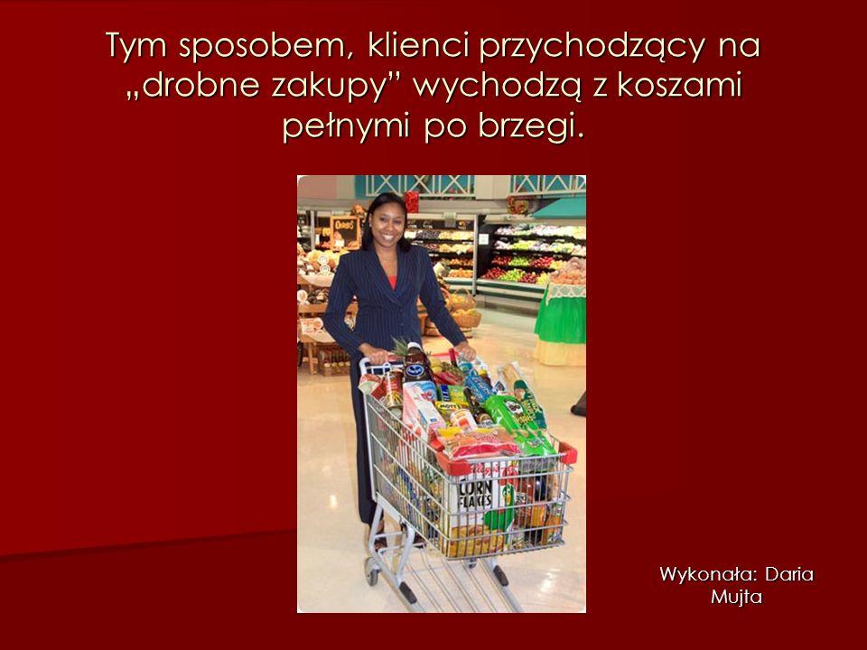"""Tym sposobem, klienci przychodzący na """"drobne zakupy"""" wychodzą z koszami pełnymi po brzegi. Wykonała: Daria Mujta"""