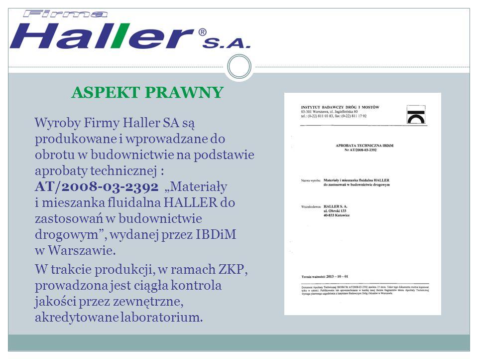 """ASPEKT PRAWNY Wyroby Firmy Haller SA są produkowane i wprowadzane do obrotu w budownictwie na podstawie aprobaty technicznej : AT/2008-03-2392 """"Materiały i mieszanka fluidalna HALLER do zastosowań w budownictwie drogowym , wydanej przez IBDiM w Warszawie."""