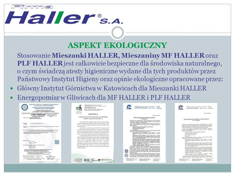ASPEKT EKOLOGICZNY Stosowanie Mieszanki HALLER, Mieszaniny MF HALLER oraz PLF HALLER jest całkowicie bezpieczne dla środowiska naturalnego, o czym świadczą atesty higieniczne wydane dla tych produktów przez Państwowy Instytut Higieny oraz opinie ekologiczne opracowane przez: Główny Instytut Górnictwa w Katowicach dla Mieszanki HALLER Energopomiar w Gliwicach dla MF HALLER i PLF HALLER