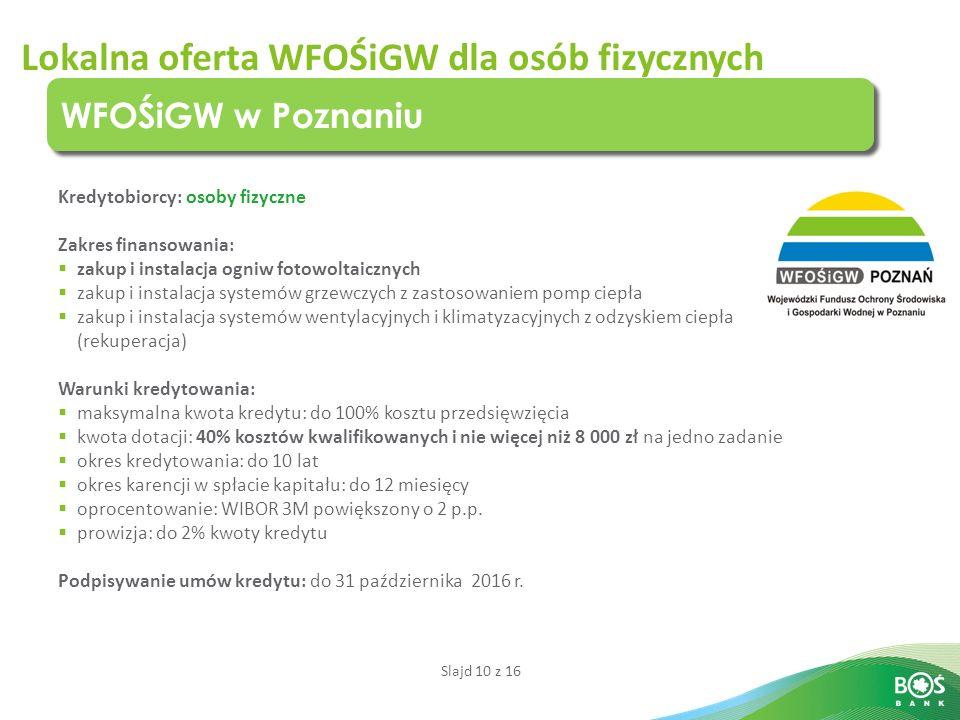 Slajd 10 z 16 Lokalna oferta WFOŚiGW dla osób fizycznych WFOŚiGW w Poznaniu Kredytobiorcy: osoby fizyczne Zakres finansowania:  zakup i instalacja ogniw fotowoltaicznych  zakup i instalacja systemów grzewczych z zastosowaniem pomp ciepła  zakup i instalacja systemów wentylacyjnych i klimatyzacyjnych z odzyskiem ciepła (rekuperacja) Warunki kredytowania:  maksymalna kwota kredytu: do 100% kosztu przedsięwzięcia  kwota dotacji: 40% kosztów kwalifikowanych i nie więcej niż 8 000 zł na jedno zadanie  okres kredytowania: do 10 lat  okres karencji w spłacie kapitału: do 12 miesięcy  oprocentowanie: WIBOR 3M powiększony o 2 p.p.